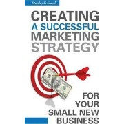 Creating a Successful Marketing Strategy for Your Small New Business by Stanley F. Stasch