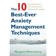 The 10 Best-Ever Anxiety Management Techniques: Understanding How Your Brain Makes You Anxious & What You Can Do to Change It