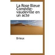 La Rose Bleue Com Die-Vaudeville En Un Acte by Brieux