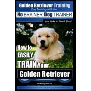 Golden Retriever Training - Dog Training with the No Brainer Dog Trainer We Make It That Easy! by MR Paul Allen Pearce