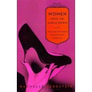 Women from the Ankle Down: The Story of Shoes and How They Define Us by Rachelle Bergstein