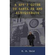 A Spy's Guide to Santa Fe and Albuquerque by E. B. Held