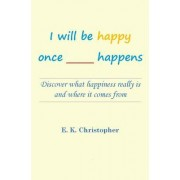 I Will Be Happy Once _____ Happens: Discover What Happiness Really Is and Where It Comes from