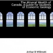 The Mineral Wealth of Canada. a Guide for Students of Economic Geology by Arthur Brown Willmott