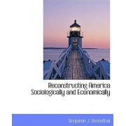 Reconstructing America Sociologically and Economically by Benjamin J Rosenthal