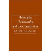Philosophy, The Federalist, and the Constitution by Morton White