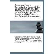 Correspondence Between the Agent of the Commonwealth and His Excellency the Governor, on the Subject by Levi Lincoln True and Greene Sullivan