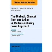 The Diabetic Charcot Foot and Ankle: A Multidisciplinary Team Approach, an Issue of Clinics in Podiatric Medicine and Surgery by Thomas Zgonis