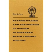 Evangelicalism and the Politics of Reform in Northern Black Thought, 1776-1863 by Rita Roberts