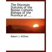 The Diocesan Statutes of the Roman Catholic Bishops of the Province of ... by Robert J M'Ghee