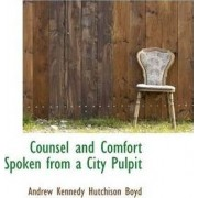 Counsel and Comfort Spoken from a City Pulpit by Andrew Kennedy Hutchison Boyd