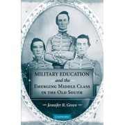 Military Education and the Emerging Middle Class in the Old South by Jennifer R. Green