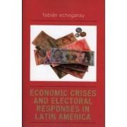 Economic Crises and Electoral Responses in Latin America by Fabian Echegaray