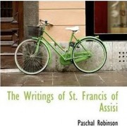 The Writings of St. Francis of Assisi by Paschal Robinson