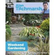 Alan Titchmarsh How to Garden: Weekend Gardening by Alan Titchmarsh