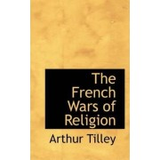 The French Wars of Religion by Arthur Tilley