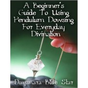 A Beginner's Guide to Using Pendulum Dowsing for Everyday Divination by Dayanara Blue Star