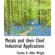 Metals and Their Chief Industrial Applications by Charles R Alder Wright
