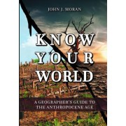 Know Your World: A Geographer's Guide to the Anthropocene Age