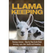 Llama Keeping - Raising Llamas - Step by Step Guide Book... Farming, Care, Diet, Health and Breeding by Harry Fields