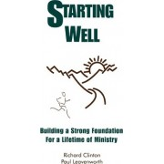 Starting Well--Building a Strong Foundation for a Life Time of Ministry by Dr Richard Clinton