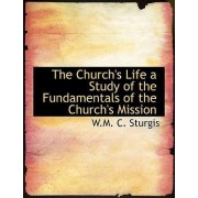 The Church's Life a Study of the Fundamentals of the Church's Mission by W M C Sturgis