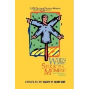 1,600 Quotes & Pieces of Wisdom That Just Might Help You Out When You're Stuck in a Moment (and Can't Get Out of It!) by Gary P Guthrie