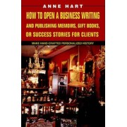 How to Open a Business Writing and Publishing Memoirs, Gift Books, or Success Stories for Clients by Anne Hart