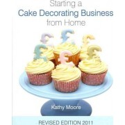 Starting a Cake Decorating Business from Home 2011 by Kathy Moore