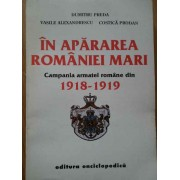 In Apararea Romaniei Mari Campania Armatei Romane Din 1918-1918 - Dumitru Preda Vasile Alexandrescu Costica Prodan
