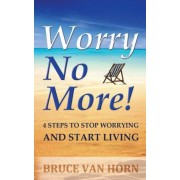 Worry No More! 4 Steps to Stop Worrying and Start Living by Bruce Van Horn