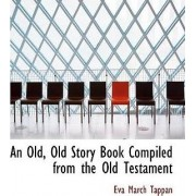 An Old, Old Story Book Compiled from the Old Testament by Eva March Tappan