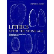 Lithics After the Stone Age by Steven A. Rosen