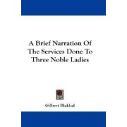 A Brief Narration of the Services Done to Three Noble Ladies by Gilbert Blakhal