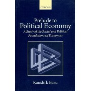 Prelude to Political Economy by Professor of Economics and C Marks Professor Department of Economics and Director Program on Comparative Economic Development Kaushik Basu