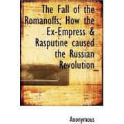 The Fall of the Romanoffs; How the Ex-Empress & Rasputine Caused the Russian Revolution by Anonymous