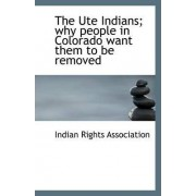 The Ute Indians; Why People in Colorado Want Them to Be Removed by Indian Rights Association
