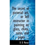 The Secret of Pictorial Art, or Self Instructor in Painting on Glass, China, Satin, and Paper by D D Morse