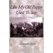 Like My Old Pappy Used to Say by Alexander Hicks