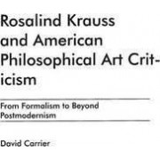Rosalind Krauss and American Philosophical Art Criticism by David Carrier