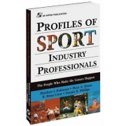 Profiles of Sport Industry Professionals: The People Who Make the Games Happen by Matthew J. Robinson