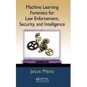 Machine Learning Forensics for Law Enforcement, Security and Intelligence by Jesus Mena