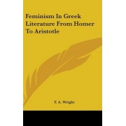Feminism in Greek Literature from Homer to Aristotle by F A Wright