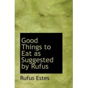 Good Things to Eat as Suggested by Rufus by Rufus Estes