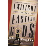 Twilight of the Eastern Gods by Ismail Kadare