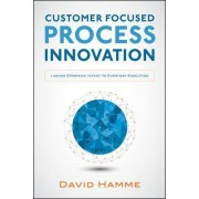 Customer Focused Process Innovation: Linking Strategic Intent to Everyday Execution by David Hamme