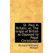 St. Paul in Britain; Or, the Origin of British as Opposed to Papal Christianity by Richard Williams Morgan