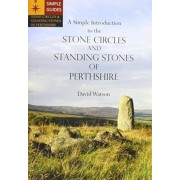 A Simple Introduction to the Stone Circles and Standing Stones of Perthshire by David Watson