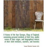 A History of the Four Georges, Kings of England; Containing Personal Incidents of Their Lives, Publi by Samuel Mosheim Smucker
