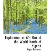 Exploration of A R; Out of the World North of Nigeria by Angus Buchanan